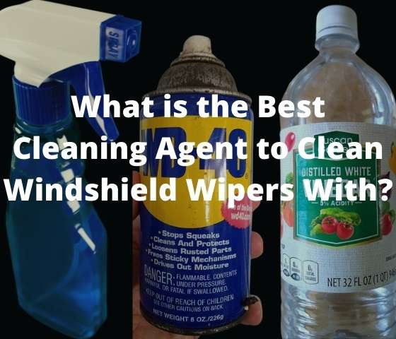What is the Best Cleaning Agent To Clean Windshield Wipers With? 6 Suggestions